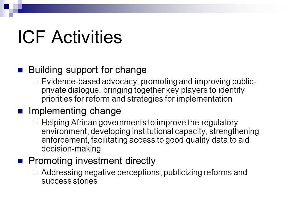 ICF Activities Building support for change Evidence-based advocacy, promoting and improving public- private dialogue, bringing together key players to identify priorities for reform and strategies for implementation Implementing change Helping African governments to improve the regulatory environment, developing institutional capacity, strengthening enforcement, facilitating access to good quality data to aid decision-making Promoting investment directly Addressing negative perceptions, publicizing reforms and success stories