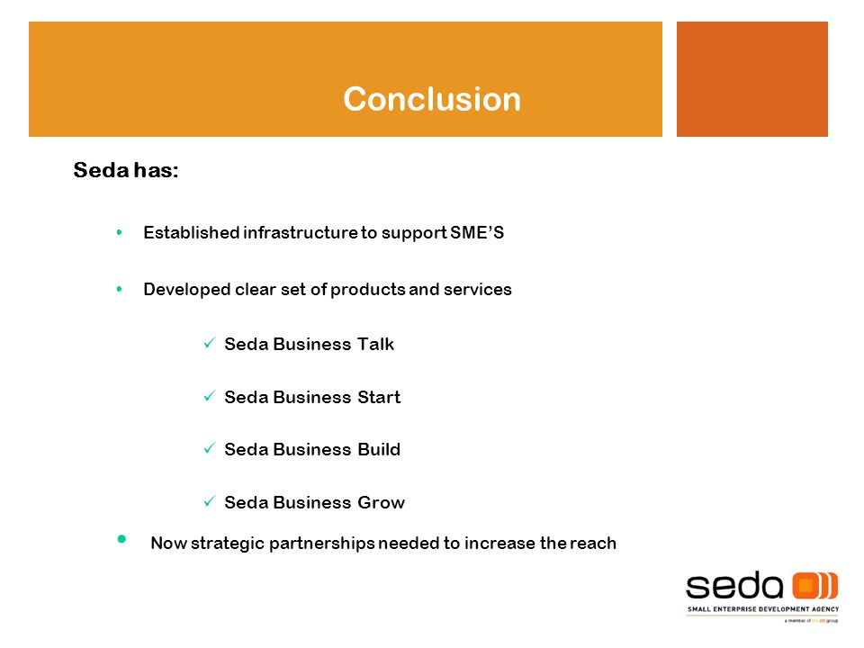 Conclusion Seda has: Established infrastructure to support SMES Developed clear set of products and services Seda Business Talk Seda Business Start Seda Business Build Seda Business Grow Now strategic partnerships needed to increase the reach