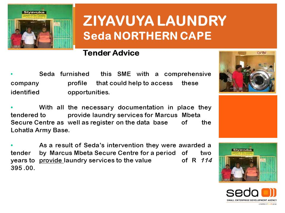 ZIYAVUYA LAUNDRY Seda NORTHERN CAPE Tender Advice Seda furnished this SME with a comprehensive company profile that could help to access these identified opportunities.