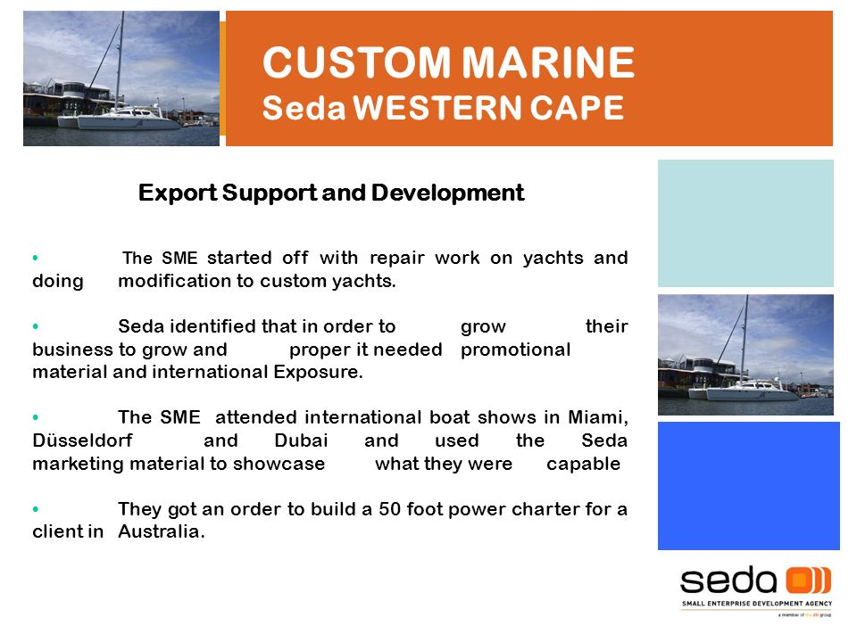 CUSTOM MARINE Seda WESTERN CAPE Export Support and Development The SME started off with repair work on yachts and doing modification to custom yachts.