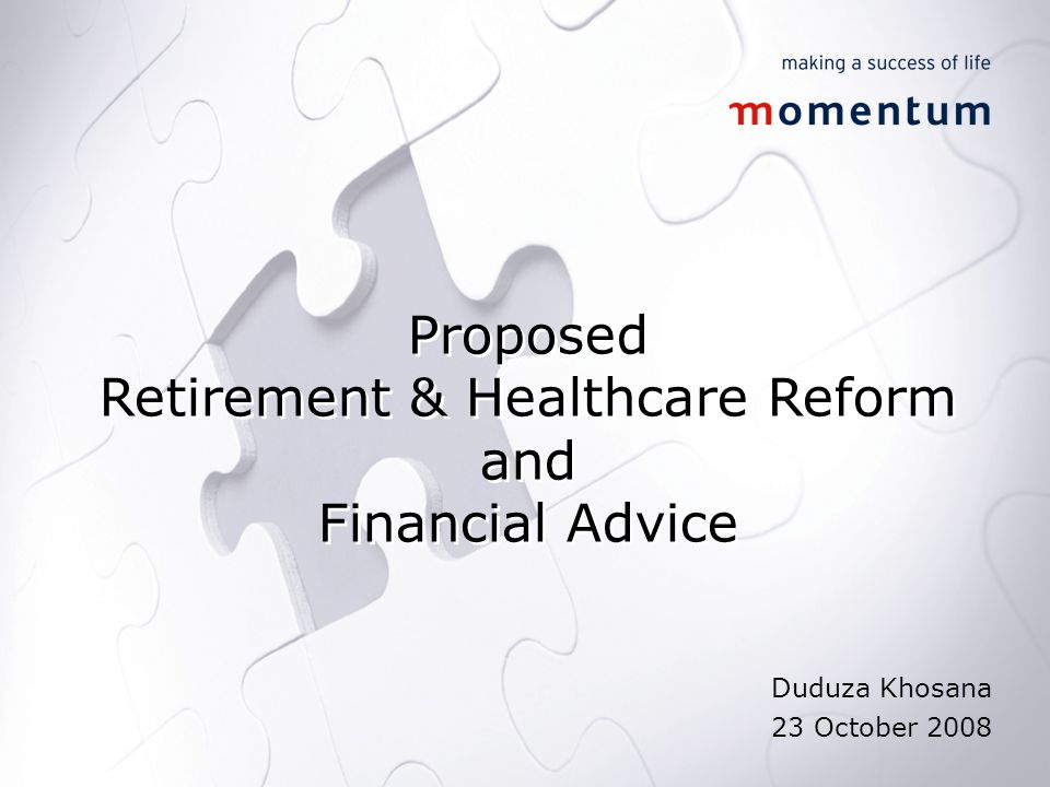 Proposed Retirement & Healthcare Reform and Financial Advice Proposed Retirement & Healthcare Reform and Financial Advice Duduza Khosana 23 October 2008