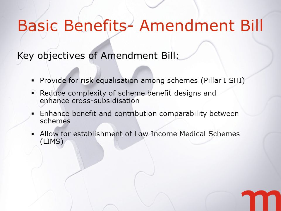 Basic Benefits- Amendment Bill Key objectives of Amendment Bill: Provide for risk equalisation among schemes (Pillar I SHI) Reduce complexity of scheme benefit designs and enhance cross-subsidisation Enhance benefit and contribution comparability between schemes Allow for establishment of Low Income Medical Schemes (LIMS)
