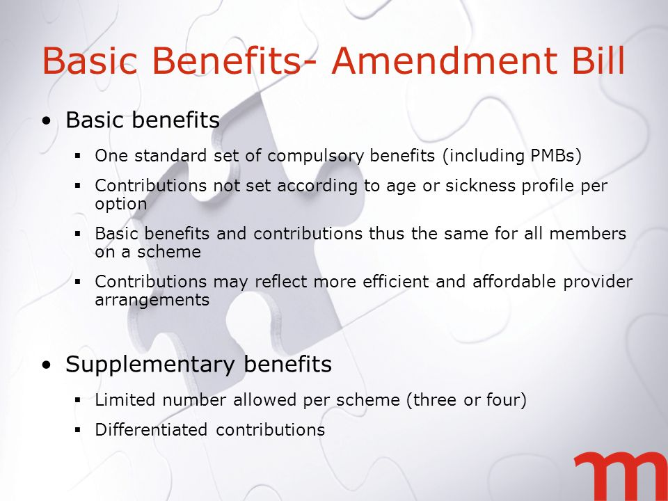 Basic Benefits- Amendment Bill Basic benefits One standard set of compulsory benefits (including PMBs) Contributions not set according to age or sickness profile per option Basic benefits and contributions thus the same for all members on a scheme Contributions may reflect more efficient and affordable provider arrangements Supplementary benefits Limited number allowed per scheme (three or four) Differentiated contributions