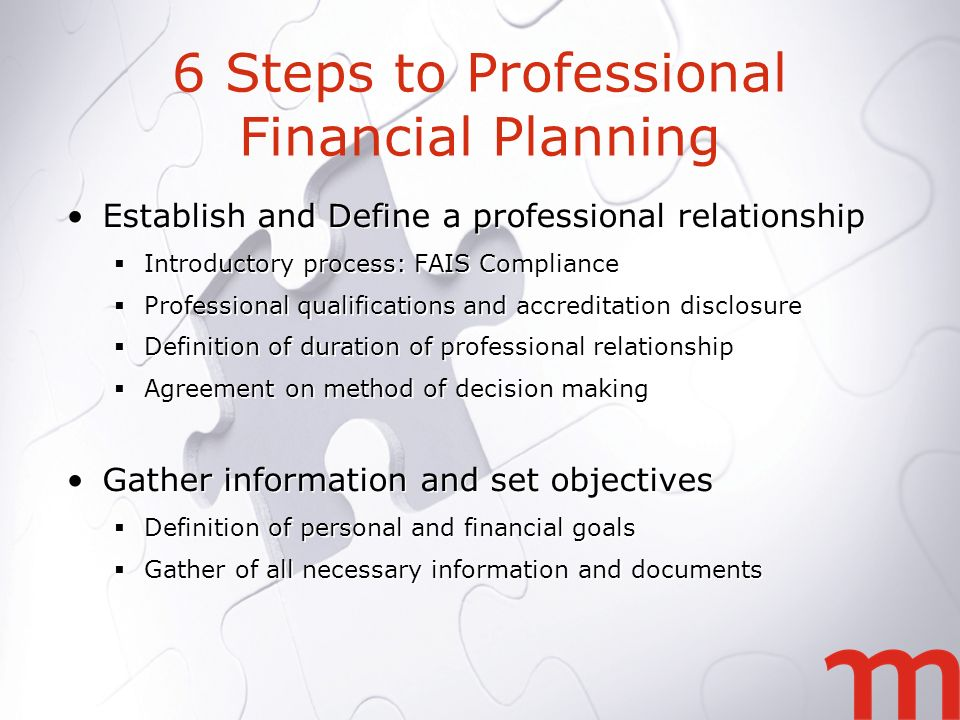 6 Steps to Professional Financial Planning Establish and Define a professional relationship Introductory process: FAIS Compliance Professional qualifications and accreditation disclosure Definition of duration of professional relationship Agreement on method of decision making Gather information and set objectives Definition of personal and financial goals Gather of all necessary information and documents Establish and Define a professional relationship Introductory process: FAIS Compliance Professional qualifications and accreditation disclosure Definition of duration of professional relationship Agreement on method of decision making Gather information and set objectives Definition of personal and financial goals Gather of all necessary information and documents