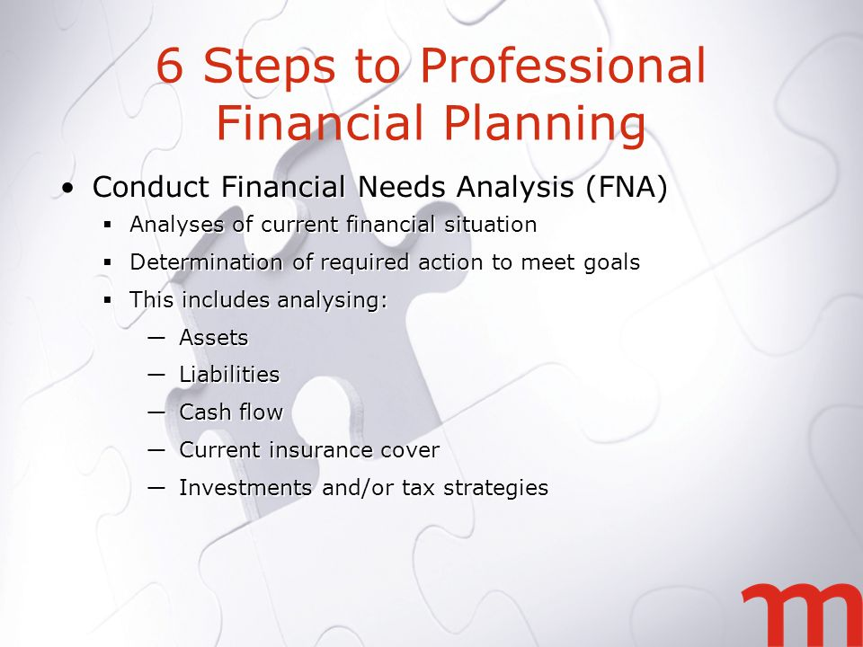 6 Steps to Professional Financial Planning Conduct Financial Needs Analysis (FNA) Analyses of current financial situation Determination of required action to meet goals This includes analysing: Assets Liabilities Cash flow Current insurance cover Investments and/or tax strategies Conduct Financial Needs Analysis (FNA) Analyses of current financial situation Determination of required action to meet goals This includes analysing: Assets Liabilities Cash flow Current insurance cover Investments and/or tax strategies