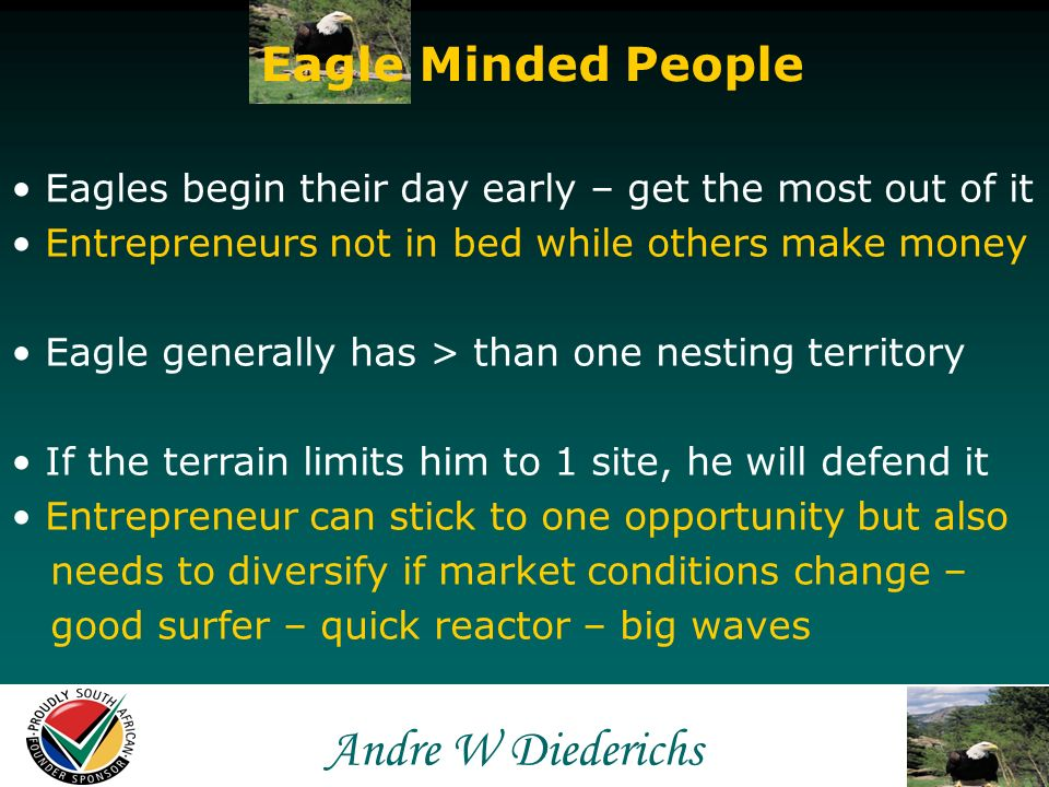 Andre W Andre W Diederichs Eagle Minded People Eagles move faster than any other earthly creature Entrepreneurs also fly high, fearless, breaking through self-created limits & boundaries Always seeking opportunities BUT the Eagle qualifys his prey – viable opportunities Good hunter knows every day is a hunting day but every day is not a shooting day Entrepreneurs focus on sustainably viable opportunities – not short lived ones