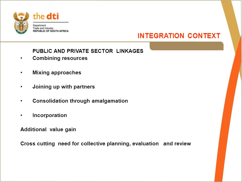 PUBLIC AND PRIVATE SECTOR LINKAGES Combining resources Mixing approaches Joining up with partners Consolidation through amalgamation Incorporation Additional value gain Cross cutting need for collective planning, evaluation and review INTEGRATION CONTEXT