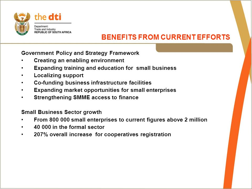 Government Policy and Strategy Framework Creating an enabling environment Expanding training and education for small business Localizing support Co-funding business infrastructure facilities Expanding market opportunities for small enterprises Strengthening SMME access to finance Small Business Sector growth From 800 000 small enterprises to current figures above 2 million 40 000 in the formal sector 207% overall increase for cooperatives registration BENEFITS FROM CURRENT EFFORTS