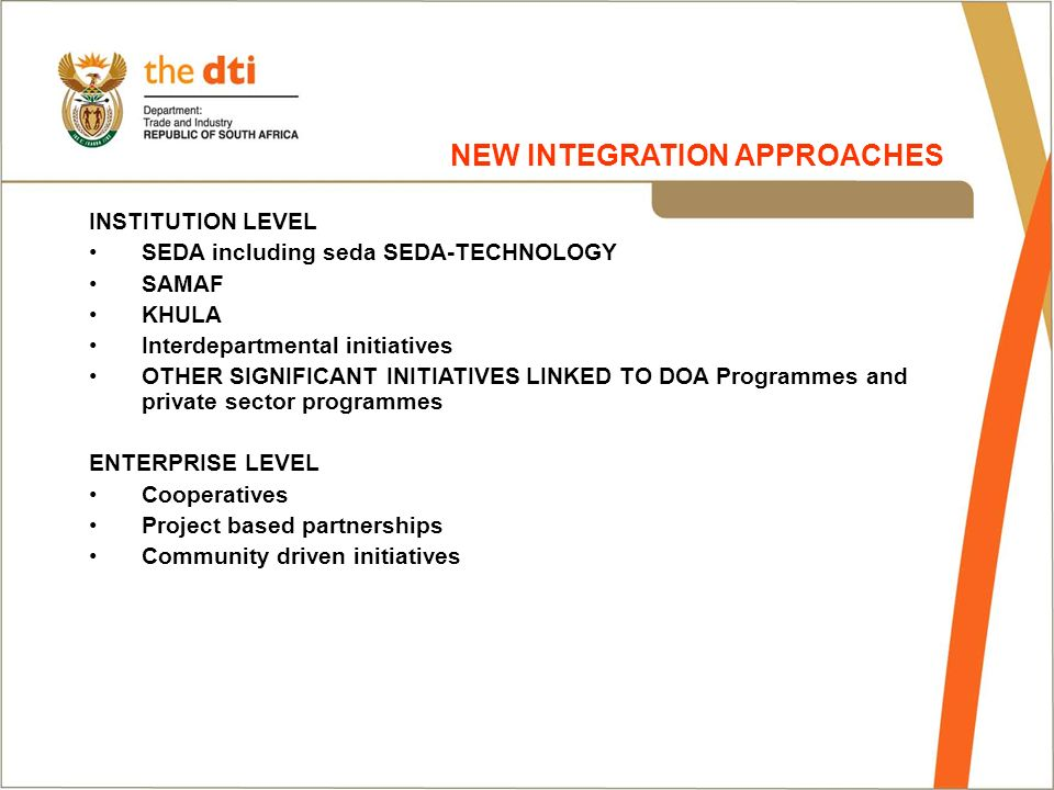 INSTITUTION LEVEL SEDA including seda SEDA-TECHNOLOGY SAMAF KHULA Interdepartmental initiatives OTHER SIGNIFICANT INITIATIVES LINKED TO DOA Programmes and private sector programmes ENTERPRISE LEVEL Cooperatives Project based partnerships Community driven initiatives NEW INTEGRATION APPROACHES