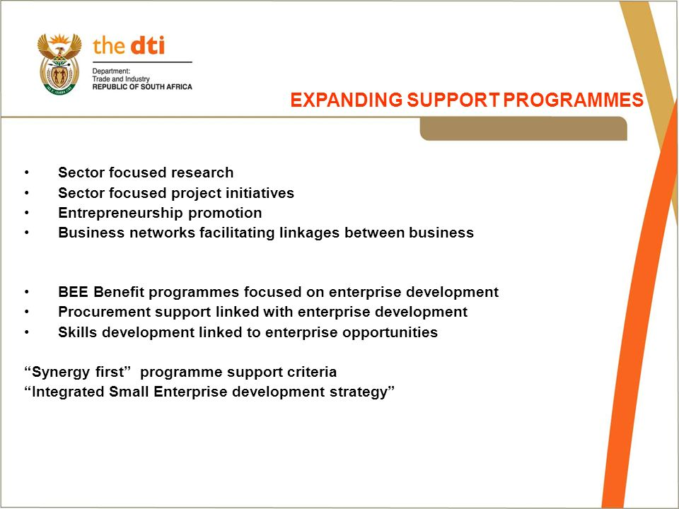 Sector focused research Sector focused project initiatives Entrepreneurship promotion Business networks facilitating linkages between business BEE Benefit programmes focused on enterprise development Procurement support linked with enterprise development Skills development linked to enterprise opportunities Synergy first programme support criteria Integrated Small Enterprise development strategy EXPANDING SUPPORT PROGRAMMES