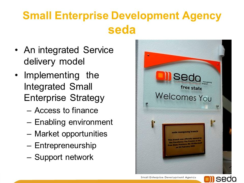 Small Enterprise Development Agency seda An integrated Service delivery model Implementing the Integrated Small Enterprise Strategy –Access to finance –Enabling environment –Market opportunities –Entrepreneurship –Support network