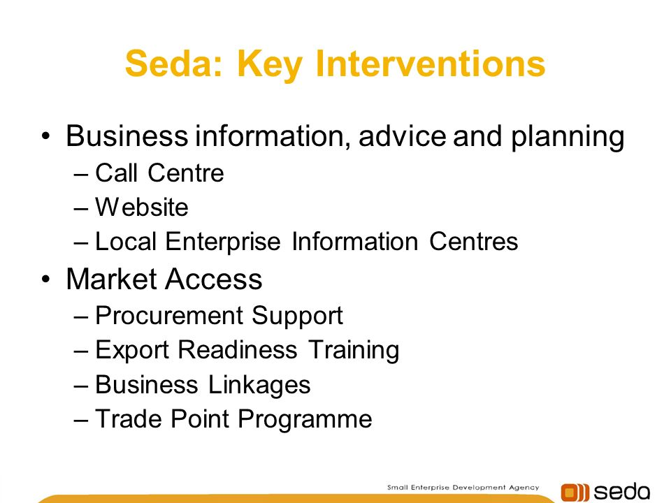 Seda: Key Interventions Business information, advice and planning –Call Centre –Website –Local Enterprise Information Centres Market Access –Procurement Support –Export Readiness Training –Business Linkages –Trade Point Programme