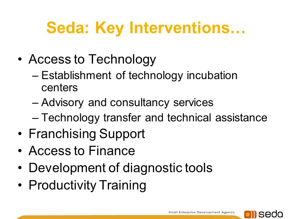 Seda: Key Interventions… Access to Technology –Establishment of technology incubation centers –Advisory and consultancy services –Technology transfer and technical assistance Franchising Support Access to Finance Development of diagnostic tools Productivity Training