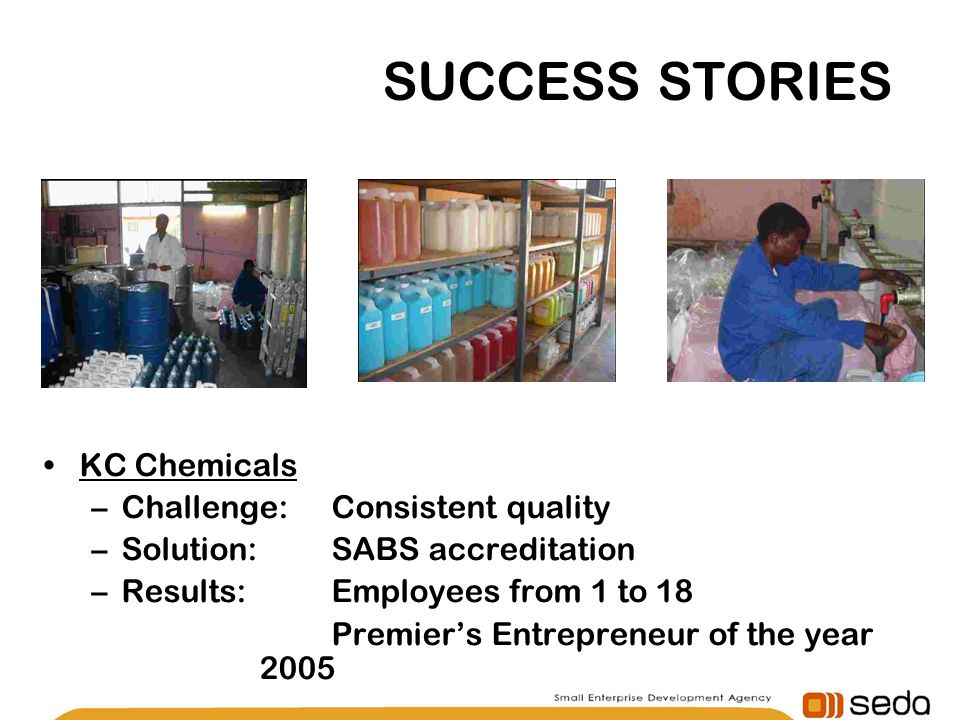 SUCCESS STORIES KC Chemicals –Challenge: Consistent quality –Solution:SABS accreditation –Results:Employees from 1 to 18 Premiers Entrepreneur of the year 2005