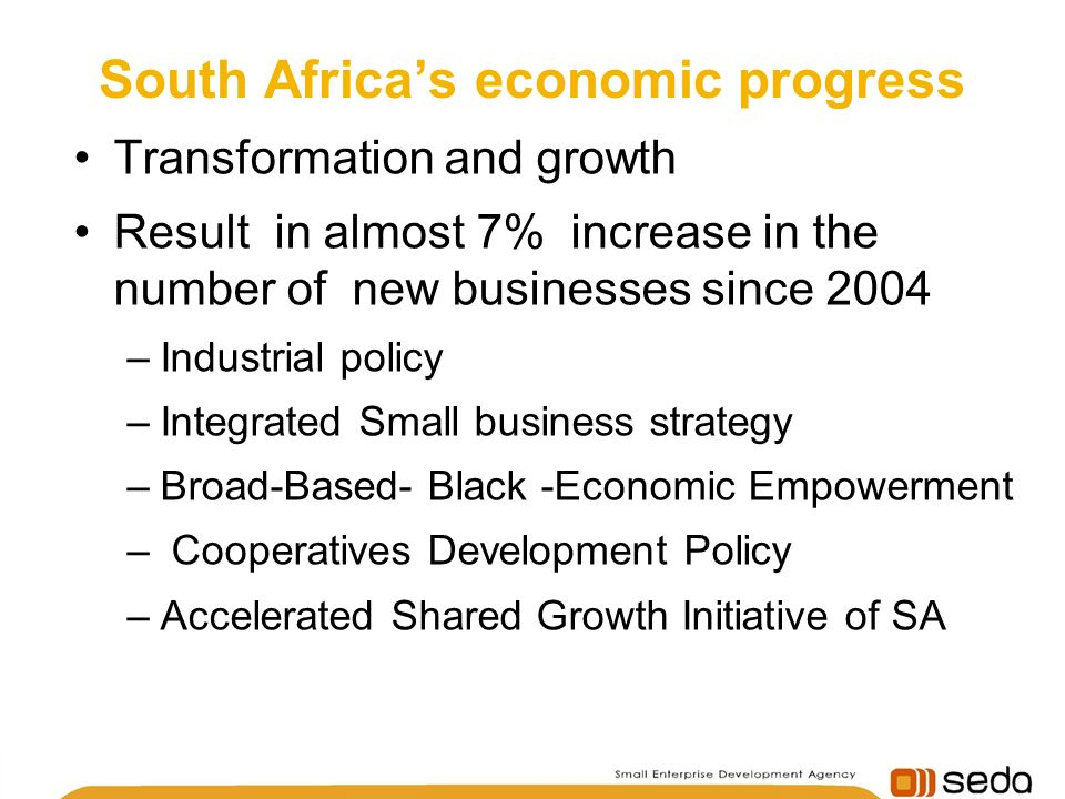 South Africas economic progress Transformation and growth Result in almost 7% increase in the number of new businesses since 2004 –Industrial policy –Integrated Small business strategy –Broad-Based- Black -Economic Empowerment – Cooperatives Development Policy –Accelerated Shared Growth Initiative of SA