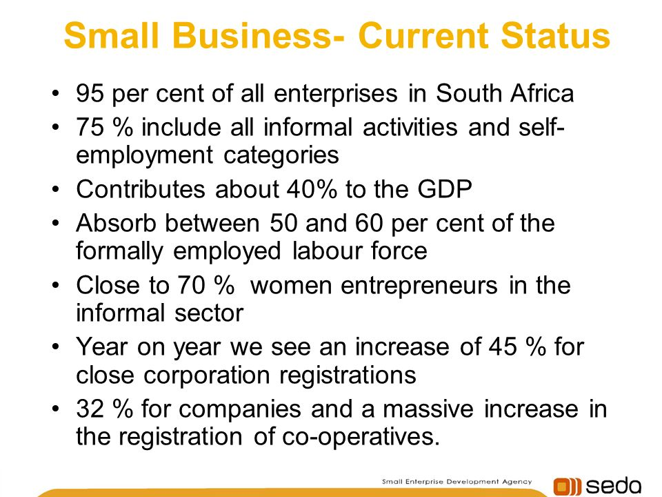 Small Business- Current Status 95 per cent of all enterprises in South Africa 75 % include all informal activities and self- employment categories Contributes about 40% to the GDP Absorb between 50 and 60 per cent of the formally employed labour force Close to 70 % women entrepreneurs in the informal sector Year on year we see an increase of 45 % for close corporation registrations 32 % for companies and a massive increase in the registration of co-operatives.