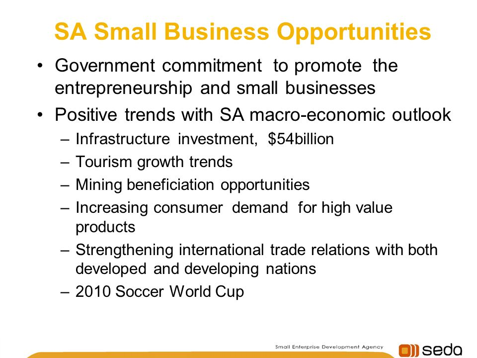 SA Small Business Opportunities Government commitment to promote the entrepreneurship and small businesses Positive trends with SA macro-economic outlook –Infrastructure investment, $54billion –Tourism growth trends –Mining beneficiation opportunities –Increasing consumer demand for high value products –Strengthening international trade relations with both developed and developing nations –2010 Soccer World Cup