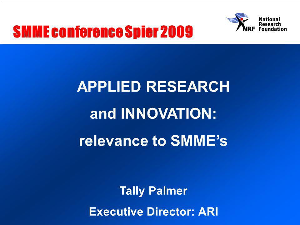 APPLIED RESEARCH and INNOVATION: relevance to SMMEs Tally Palmer Executive Director: ARI SMME conference Spier 2009