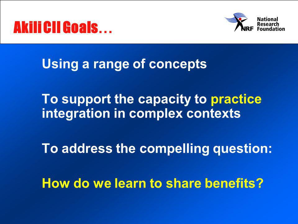 Akili CII Goals … Using a range of concepts To support the capacity to practice integration in complex contexts To address the compelling question: How do we learn to share benefits