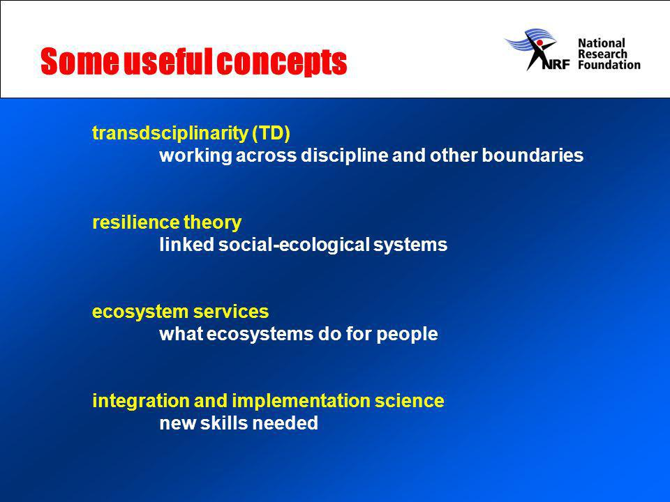 Some useful concepts transdsciplinarity (TD) working across discipline and other boundaries resilience theory linked social-ecological systems ecosystem services what ecosystems do for people integration and implementation science new skills needed