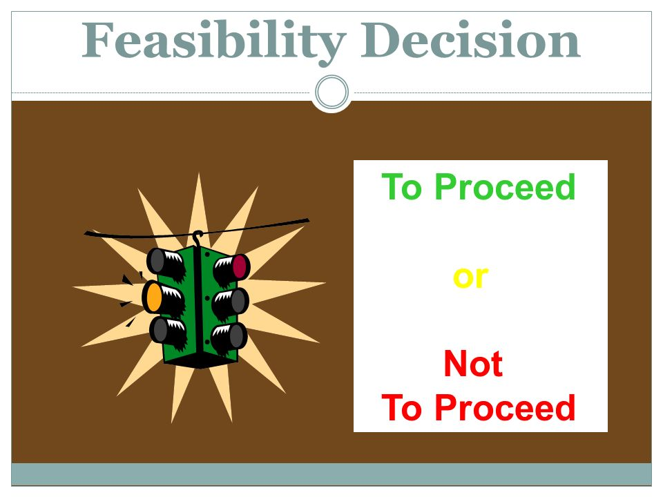 Feasibility Decision To Proceed or Not To Proceed