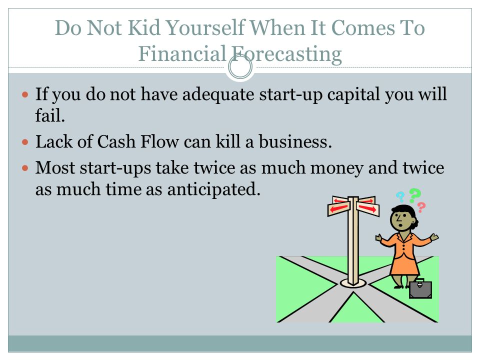 Do Not Kid Yourself When It Comes To Financial Forecasting If you do not have adequate start-up capital you will fail.