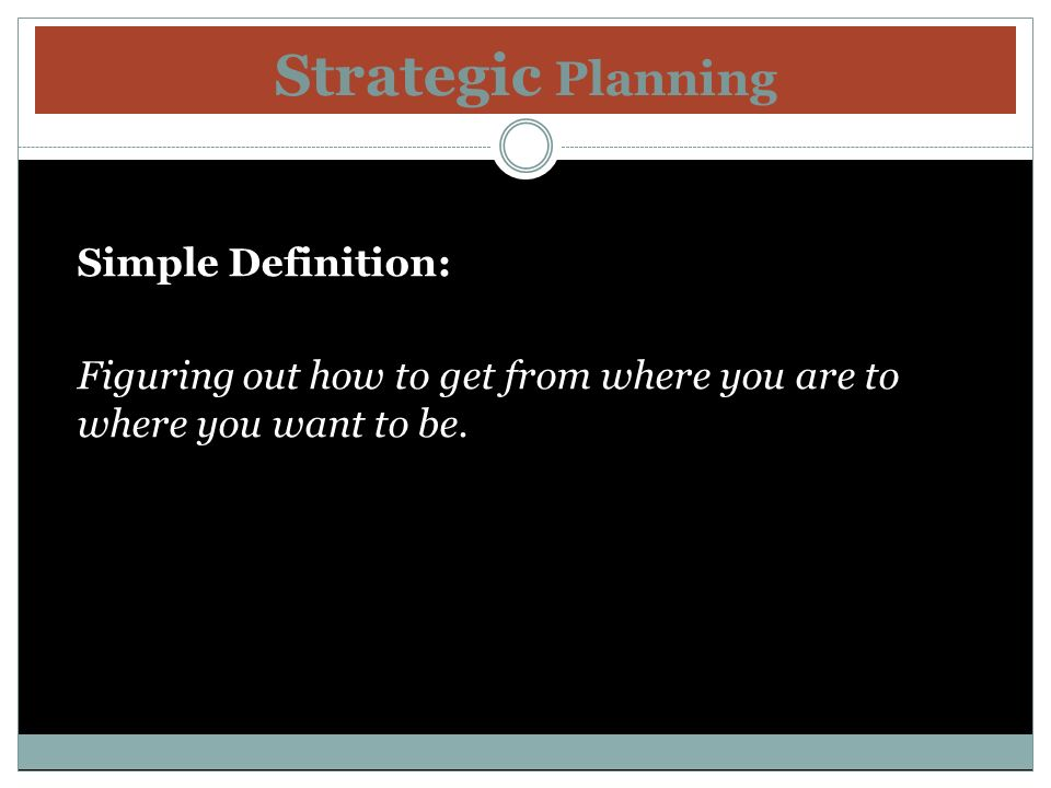 Strategic Planning Simple Definition: Figuring out how to get from where you are to where you want to be.