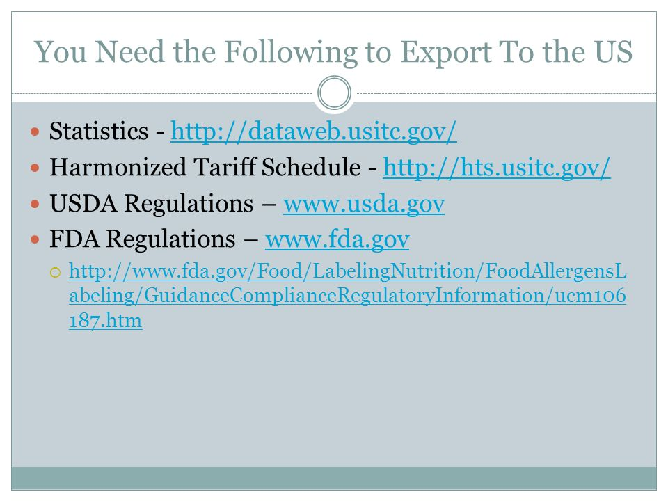You Need the Following to Export To the US Statistics -   Harmonized Tariff Schedule -   USDA Regulations –   FDA Regulations –     abeling/GuidanceComplianceRegulatoryInformation/ucm htm   abeling/GuidanceComplianceRegulatoryInformation/ucm htm
