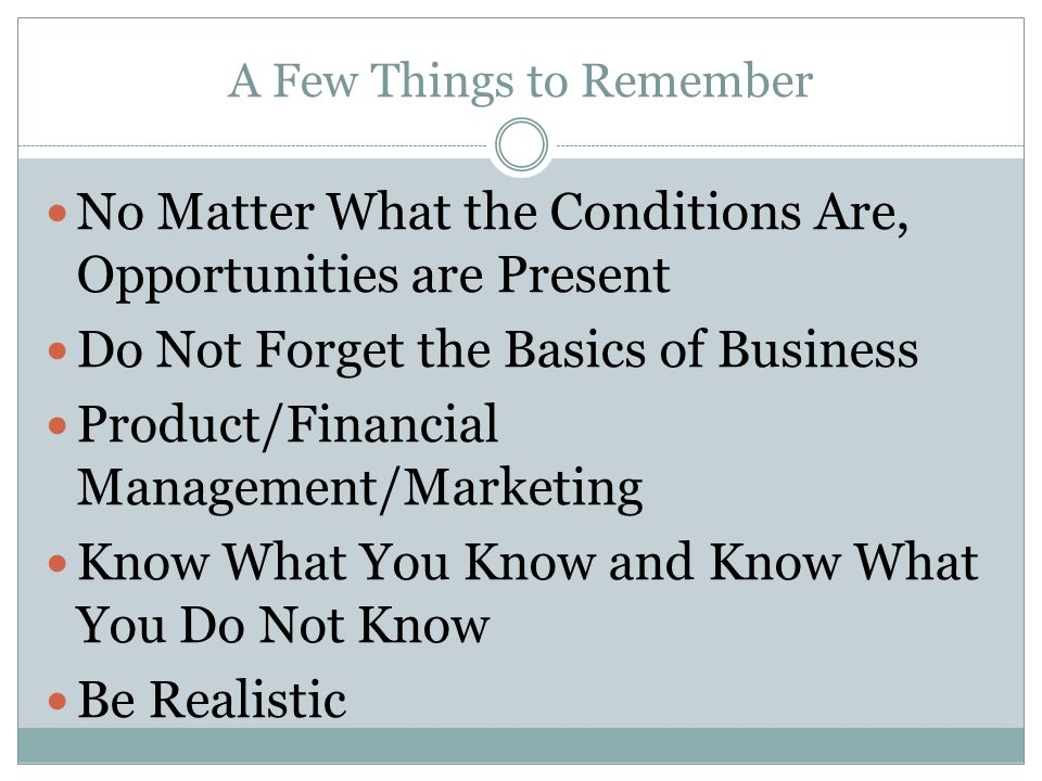 A Few Things to Remember No Matter What the Conditions Are, Opportunities are Present Do Not Forget the Basics of Business Product/Financial Management/Marketing Know What You Know and Know What You Do Not Know Be Realistic