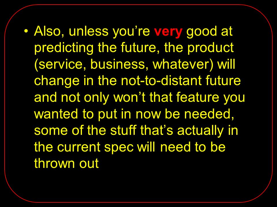 Also, unless youre very good at predicting the future, the product (service, business, whatever) will change in the not-to-distant future and not only wont that feature you wanted to put in now be needed, some of the stuff thats actually in the current spec will need to be thrown out