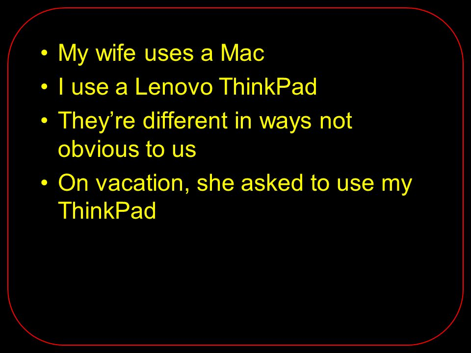 My wife uses a Mac I use a Lenovo ThinkPad Theyre different in ways not obvious to us On vacation, she asked to use my ThinkPad