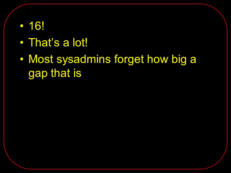 16! Thats a lot! Most sysadmins forget how big a gap that is