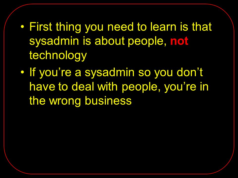 First thing you need to learn is that sysadmin is about people, not technology If youre a sysadmin so you dont have to deal with people, youre in the wrong business