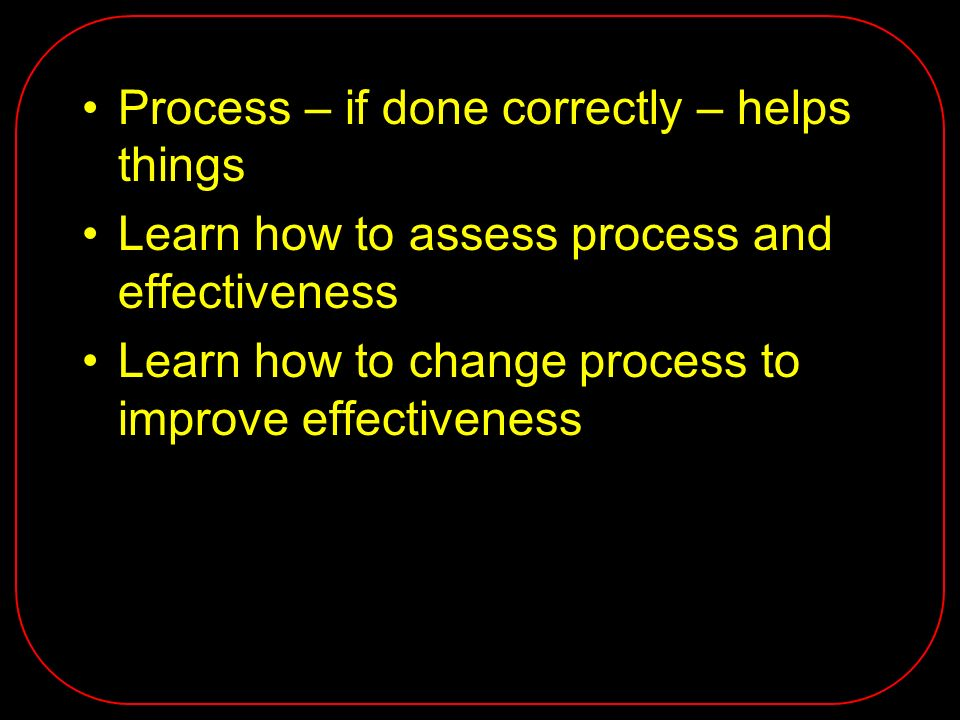Process – if done correctly – helps things Learn how to assess process and effectiveness Learn how to change process to improve effectiveness