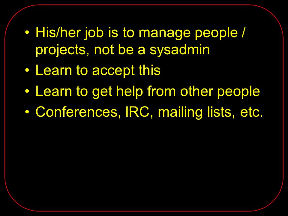 His/her job is to manage people / projects, not be a sysadmin Learn to accept this Learn to get help from other people Conferences, IRC, mailing lists, etc.