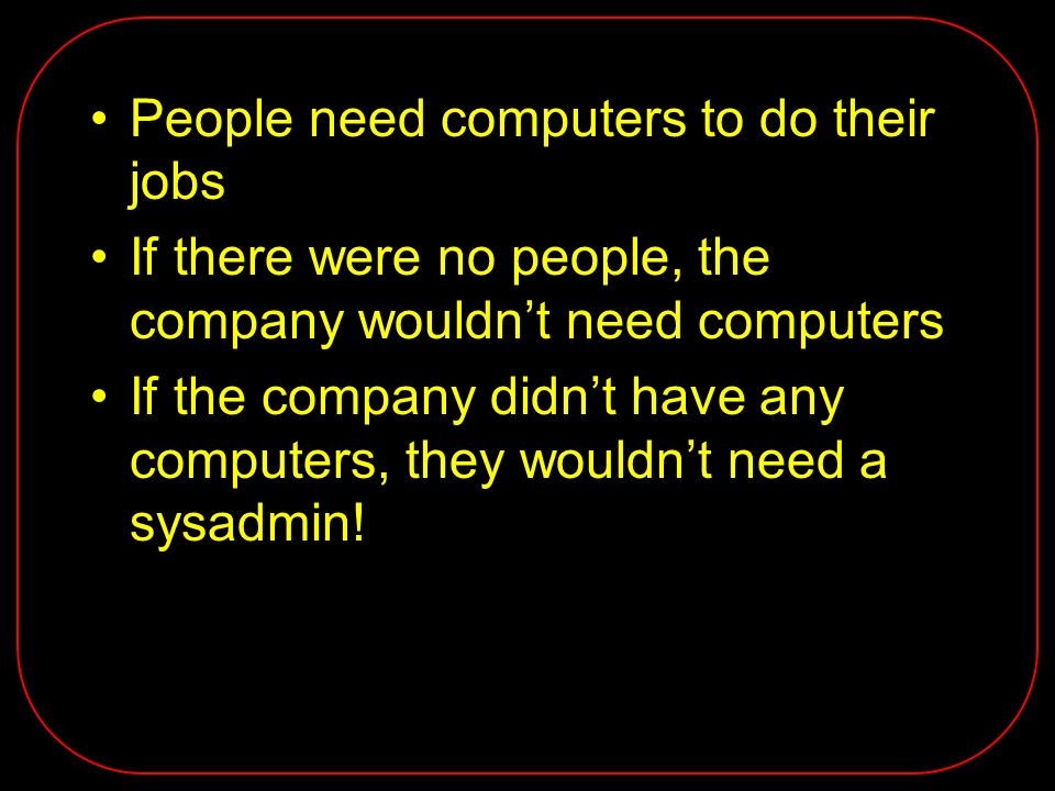 People need computers to do their jobs If there were no people, the company wouldnt need computers If the company didnt have any computers, they wouldnt need a sysadmin!