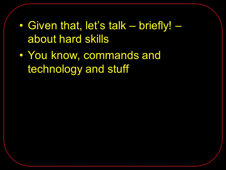 Given that, lets talk – briefly! – about hard skills You know, commands and technology and stuff