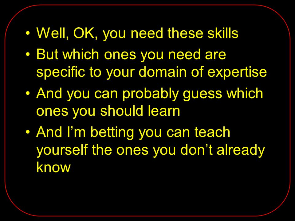 Well, OK, you need these skills But which ones you need are specific to your domain of expertise And you can probably guess which ones you should learn And Im betting you can teach yourself the ones you dont already know