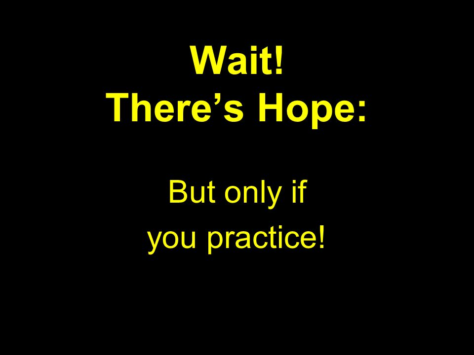 Wait! Theres Hope: But only if you practice!