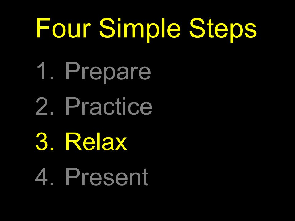 Four Simple Steps 1.Prepare 2.Practice 3.Relax 4.Present