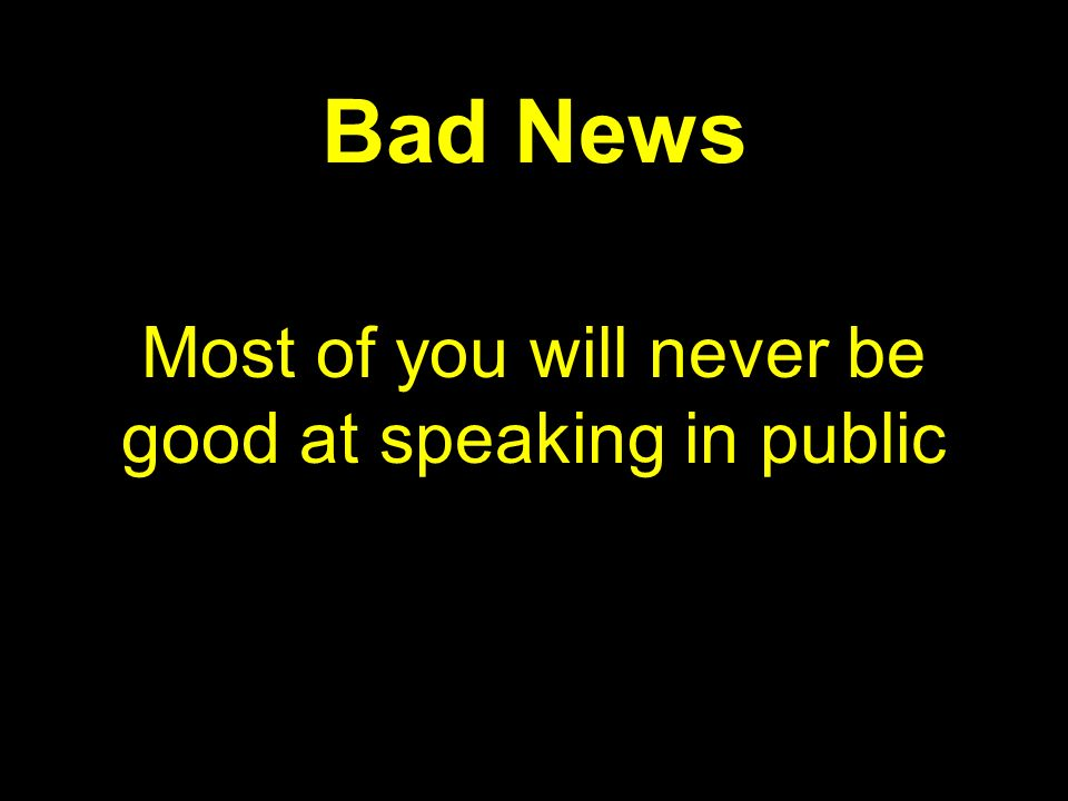 Most of you will never be good at speaking in public