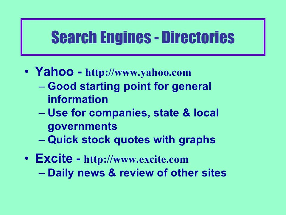Search Engines Directory Type –Good for finding general information –Groups websites together by category Index Type –Sends Spiders or Robots to find information –Finds individual pages that match terms –Can find gem, or waste a lot of time