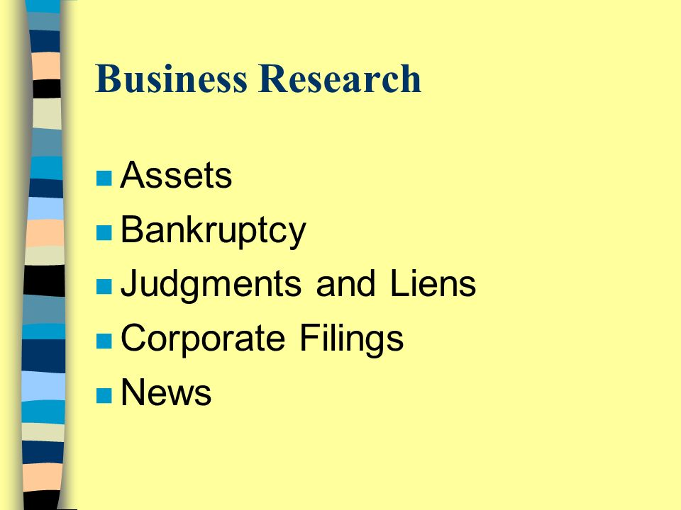 Business Research n Assets n Bankruptcy n Judgments and Liens n Corporate Filings n News