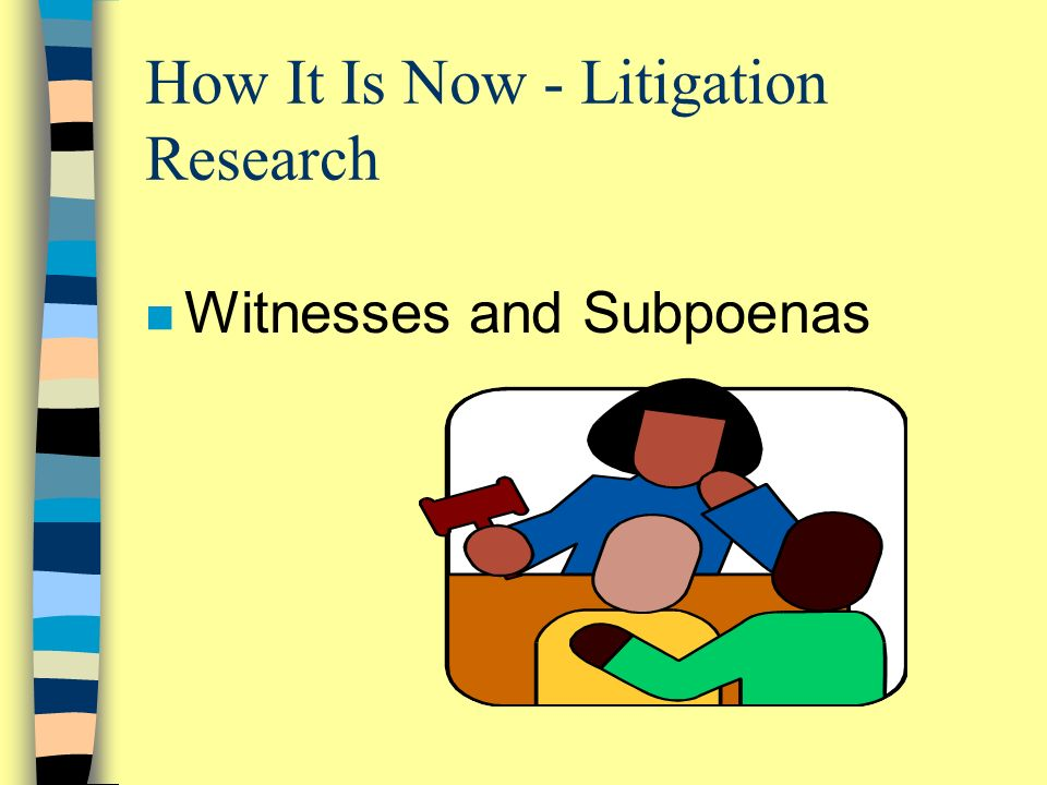 How It Is Now - Litigation Research n Witnesses and Subpoenas