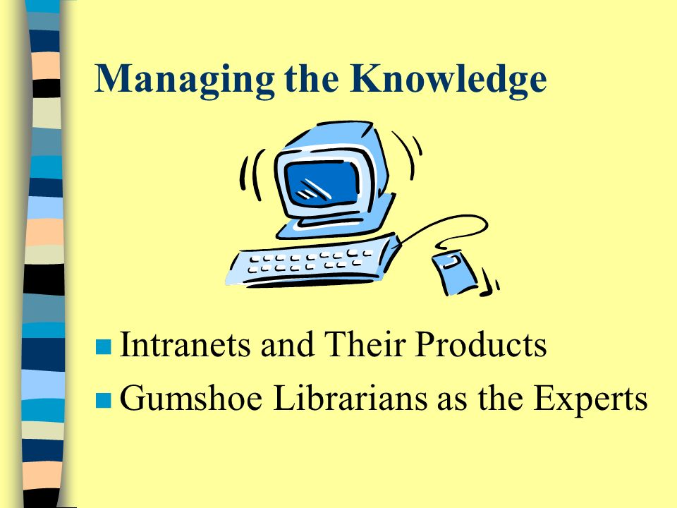Managing the Knowledge n Intranets and Their Products n Gumshoe Librarians as the Experts