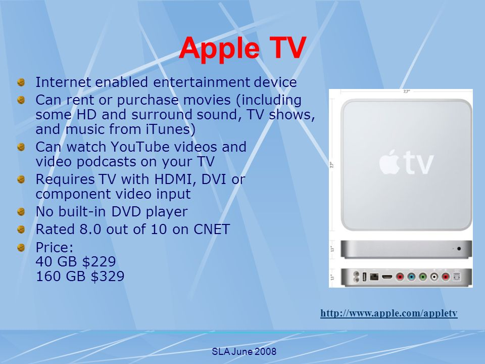 SLA June 2008 Apple TV Internet enabled entertainment device Can rent or purchase movies (including some HD and surround sound, TV shows, and music from iTunes) Can watch YouTube videos and video podcasts on your TV Requires TV with HDMI, DVI or component video input No built-in DVD player Rated 8.0 out of 10 on CNET Price: 40 GB $ GB $329