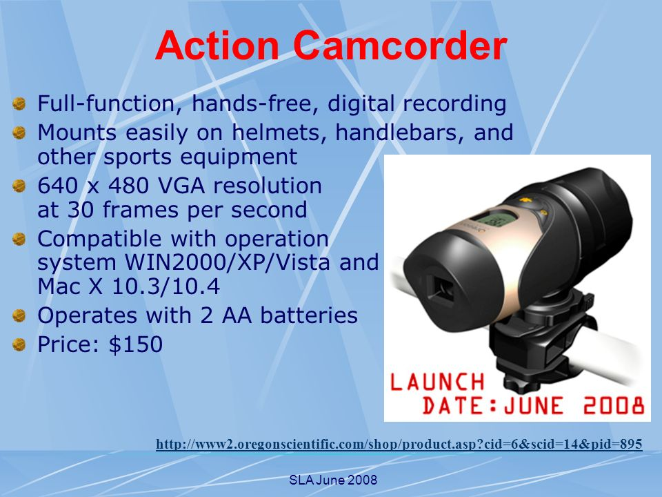 SLA June 2008 Action Camcorder Full-function, hands-free, digital recording Mounts easily on helmets, handlebars, and other sports equipment 640 x 480 VGA resolution at 30 frames per second Compatible with operation system WIN2000/XP/Vista and Mac X 10.3/10.4 Operates with 2 AA batteries Price: $150   cid=6&scid=14&pid=895