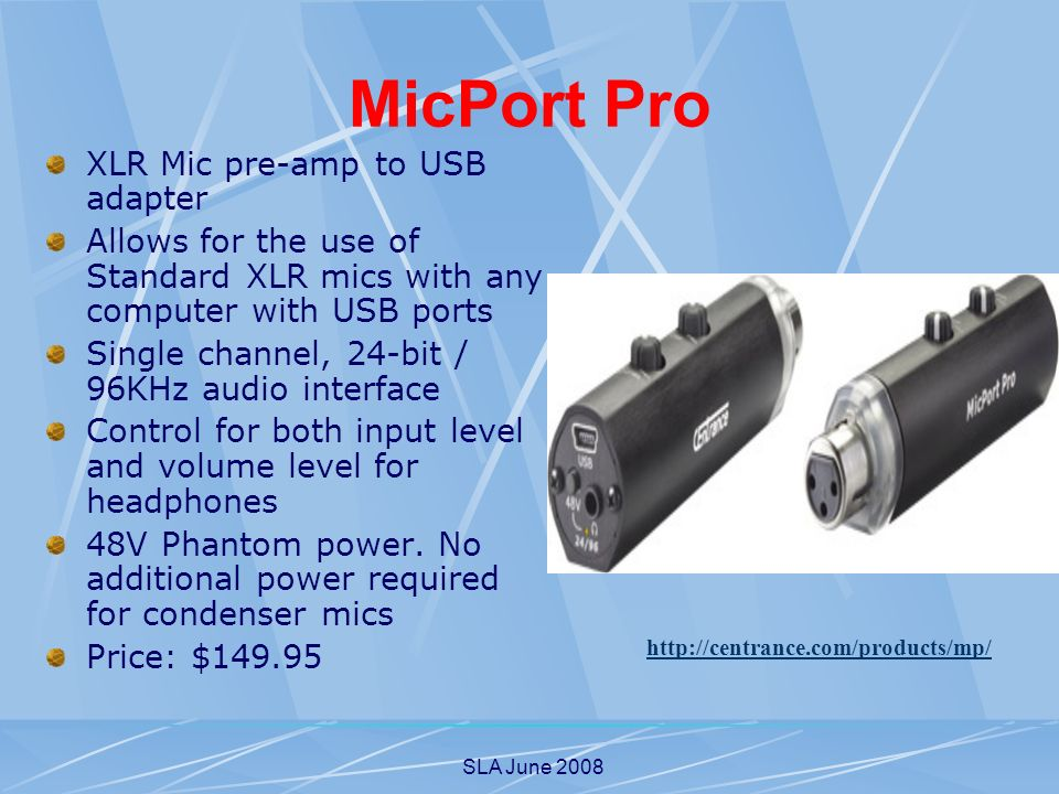 SLA June 2008 MicPort Pro XLR Mic pre-amp to USB adapter Allows for the use of Standard XLR mics with any computer with USB ports Single channel, 24-bit / 96KHz audio interface Control for both input level and volume level for headphones 48V Phantom power.