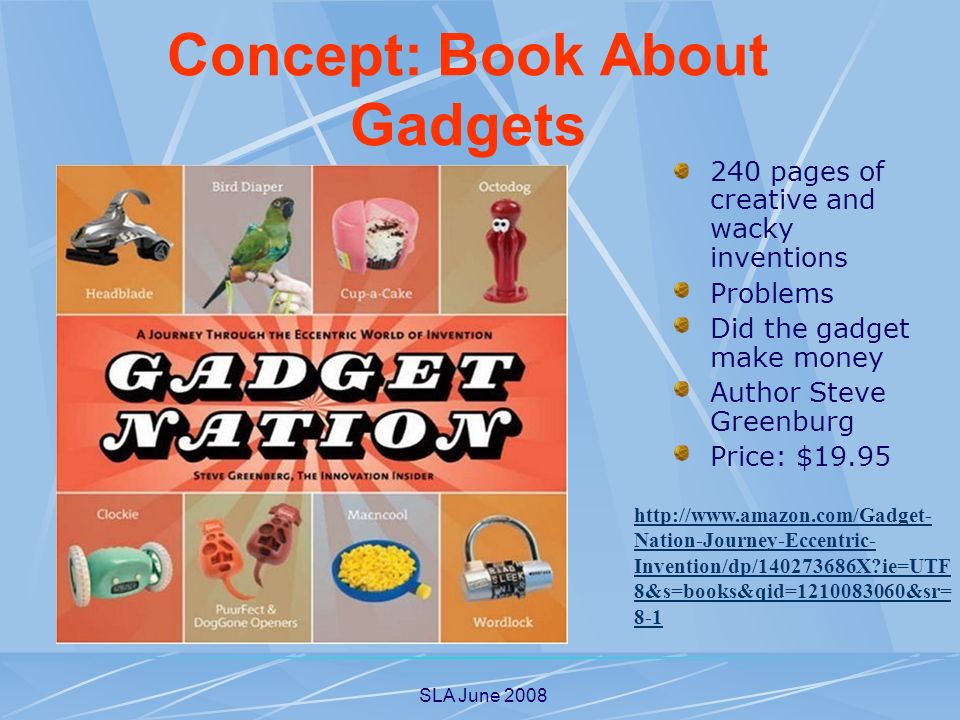 SLA June pages of creative and wacky inventions Problems Did the gadget make money Author Steve Greenburg Price: $ Nation-Journey-Eccentric- Invention/dp/ X ie=UTF 8&s=books&qid= &sr= 8-1 Concept: Book About Gadgets