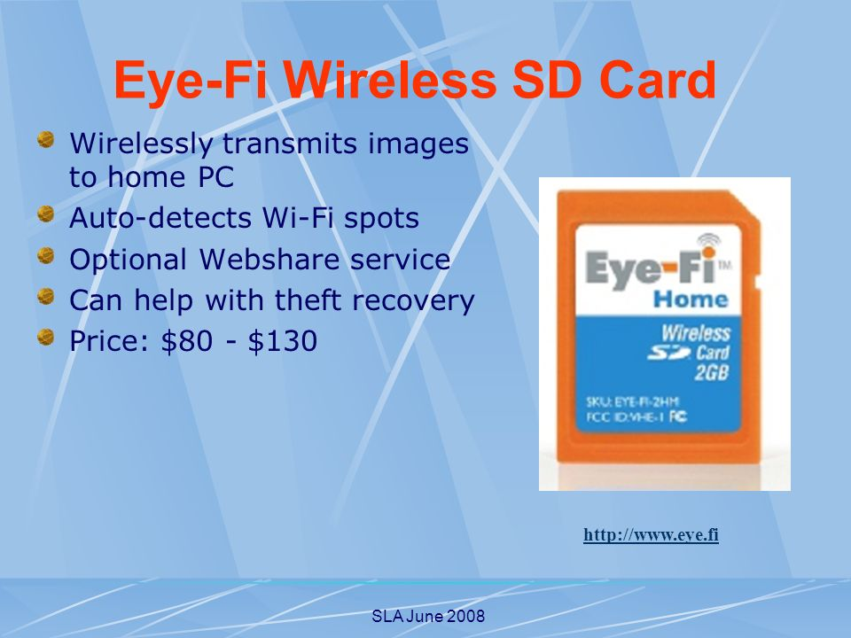 SLA June 2008 Wirelessly transmits images to home PC Auto-detects Wi-Fi spots Optional Webshare service Can help with theft recovery Price: $80 - $130   Eye-Fi Wireless SD Card
